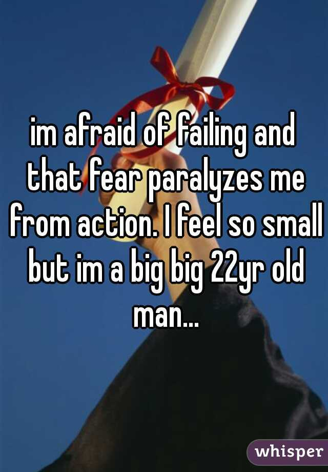 im afraid of failing and that fear paralyzes me from action. I feel so small but im a big big 22yr old man...