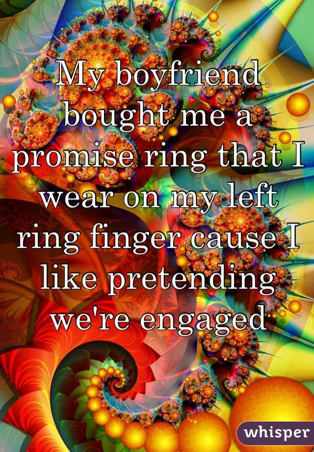 My boyfriend bought me a promise ring that I wear on my left ring finger cause I like pretending we're engaged