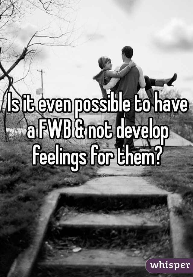Is it even possible to have a FWB & not develop feelings for them?