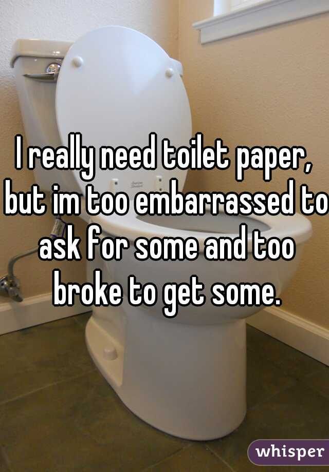 I really need toilet paper, but im too embarrassed to ask for some and too broke to get some.