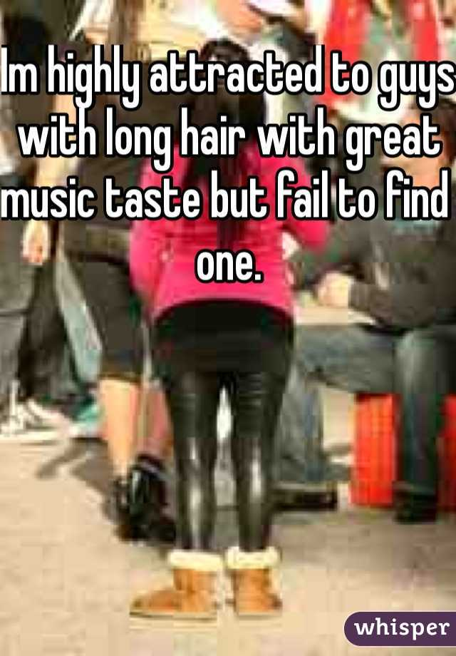 Im highly attracted to guys with long hair with great music taste but fail to find one.