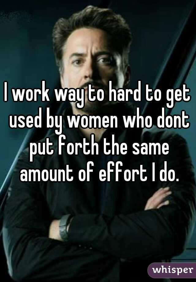 I work way to hard to get used by women who dont put forth the same amount of effort I do.