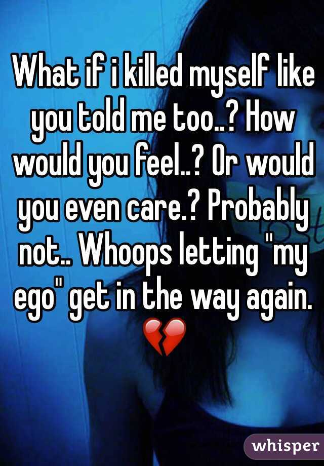 "What if i killed myself like you told me too..? How would you feel..? Or would you even care.? Probably not.. Whoops letting ""my ego"" get in the way again.💔"
