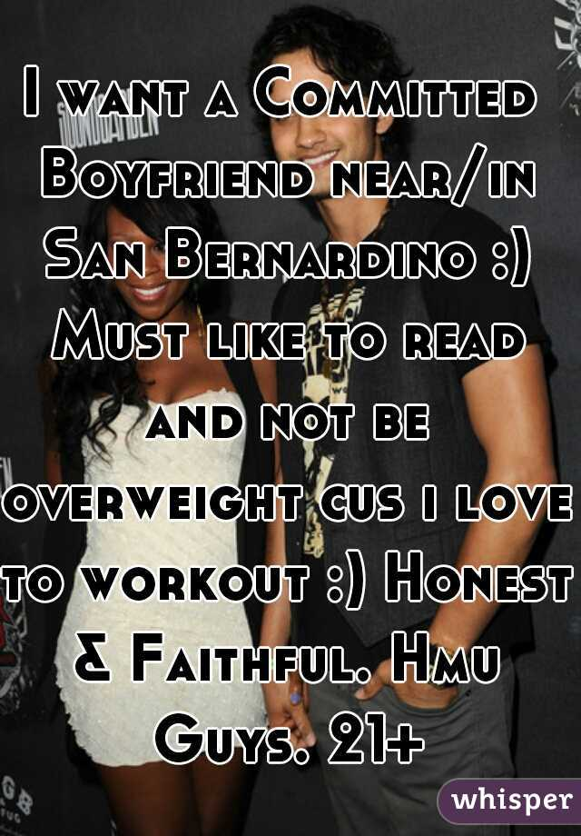 I want a Committed Boyfriend near/in San Bernardino :) Must like to read and not be overweight cus i love to workout :) Honest & Faithful. Hmu Guys. 21+