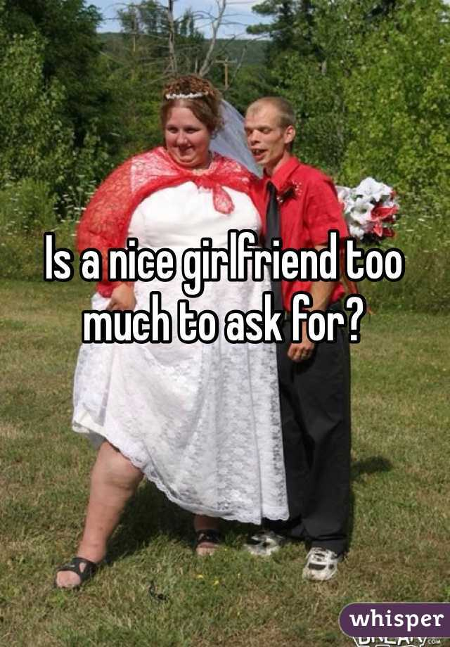 Is a nice girlfriend too much to ask for?