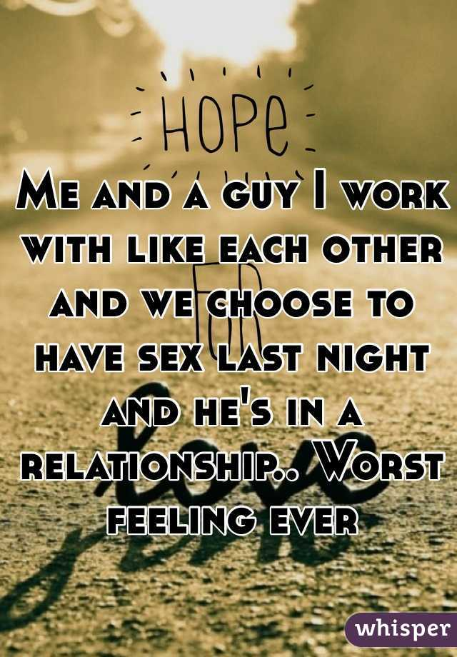Me and a guy I work with like each other and we choose to have sex last night and he's in a relationship.. Worst feeling ever