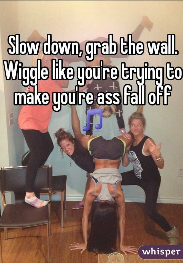 Slow down, grab the wall. Wiggle like you're trying to make you're ass fall off 🎵