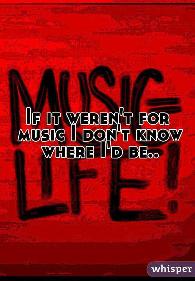 If it weren't for music I don't know where I'd be..
