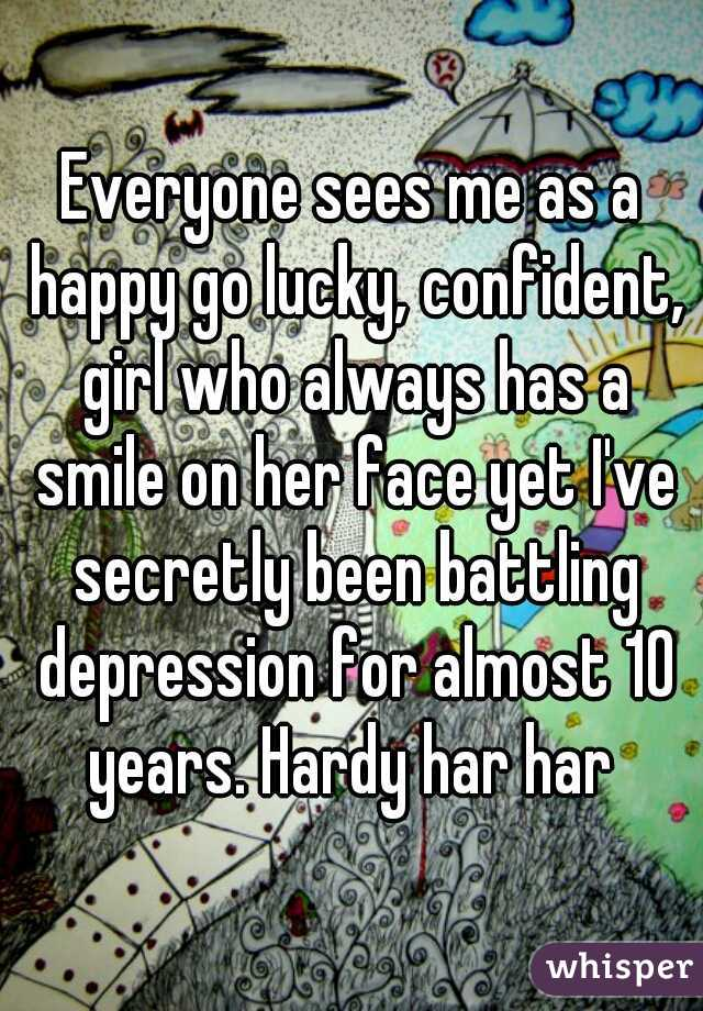 Everyone sees me as a happy go lucky, confident, girl who always has a smile on her face yet I've secretly been battling depression for almost 10 years. Hardy har har