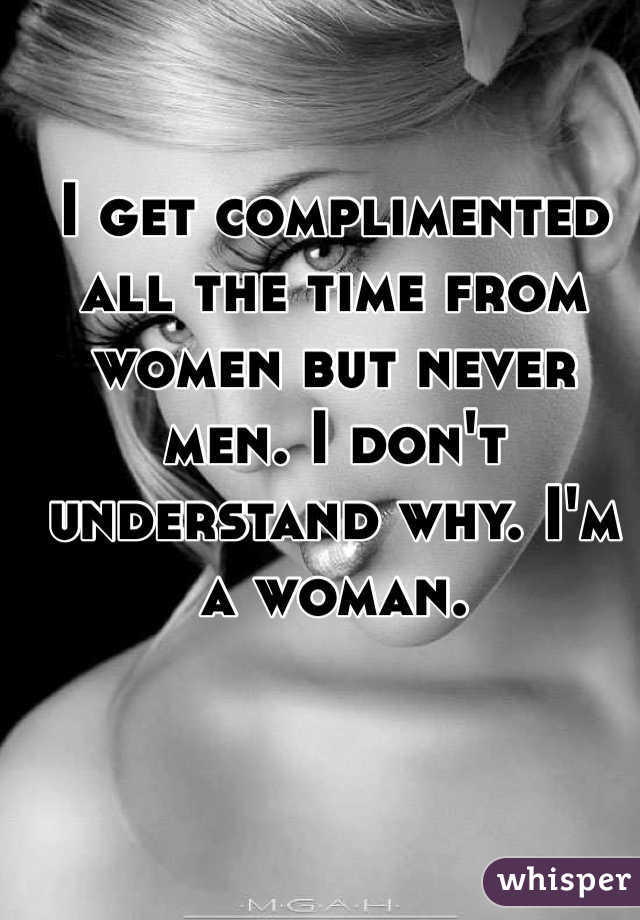 I get complimented all the time from women but never men. I don't understand why. I'm a woman.