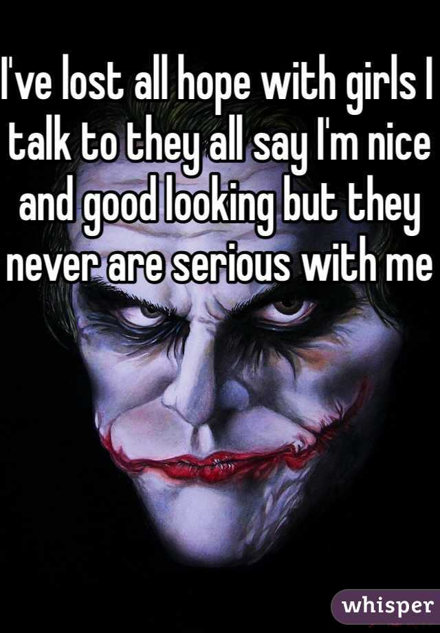 I've lost all hope with girls I talk to they all say I'm nice and good looking but they never are serious with me