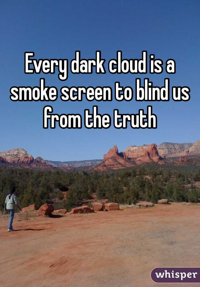 Every dark cloud is a smoke screen to blind us from the truth
