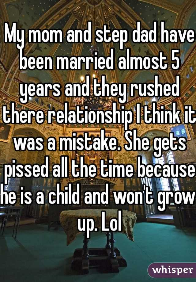 My mom and step dad have been married almost 5 years and they rushed there relationship I think it was a mistake. She gets pissed all the time because he is a child and won't grow up. Lol