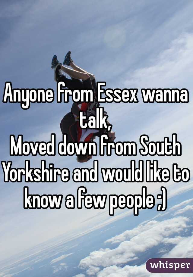 Anyone from Essex wanna talk, Moved down from South Yorkshire and would like to know a few people ;)