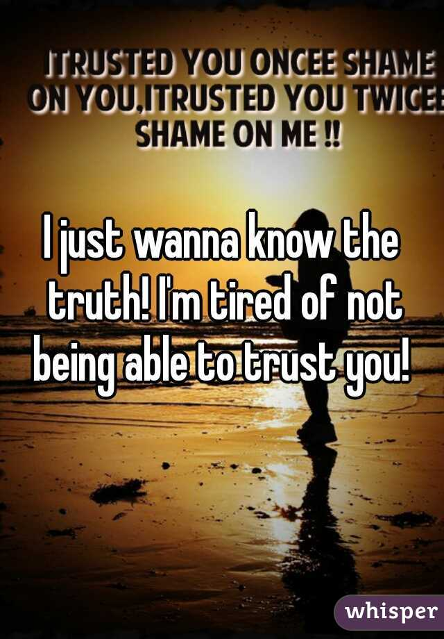 I just wanna know the truth! I'm tired of not being able to trust you!