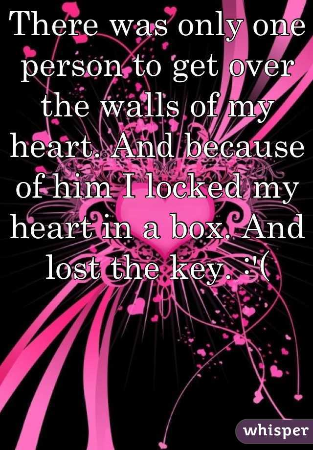 There was only one person to get over the walls of my heart. And because of him I locked my heart in a box. And lost the key. :'(