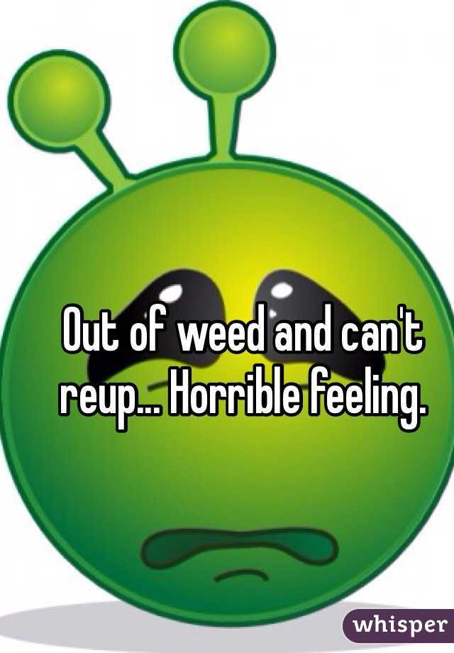 Out of weed and can't reup... Horrible feeling.