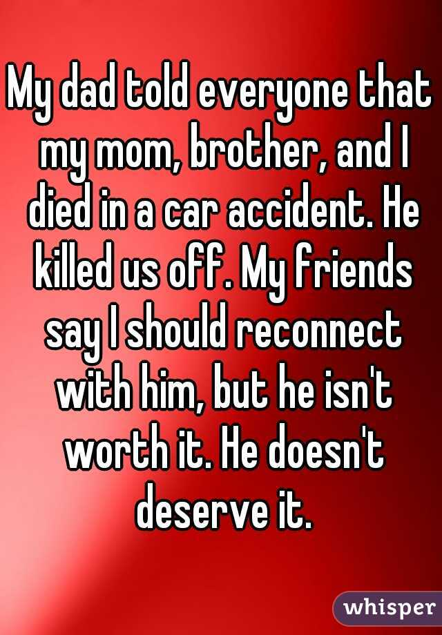 My dad told everyone that my mom, brother, and I died in a car accident. He killed us off. My friends say I should reconnect with him, but he isn't worth it. He doesn't deserve it.