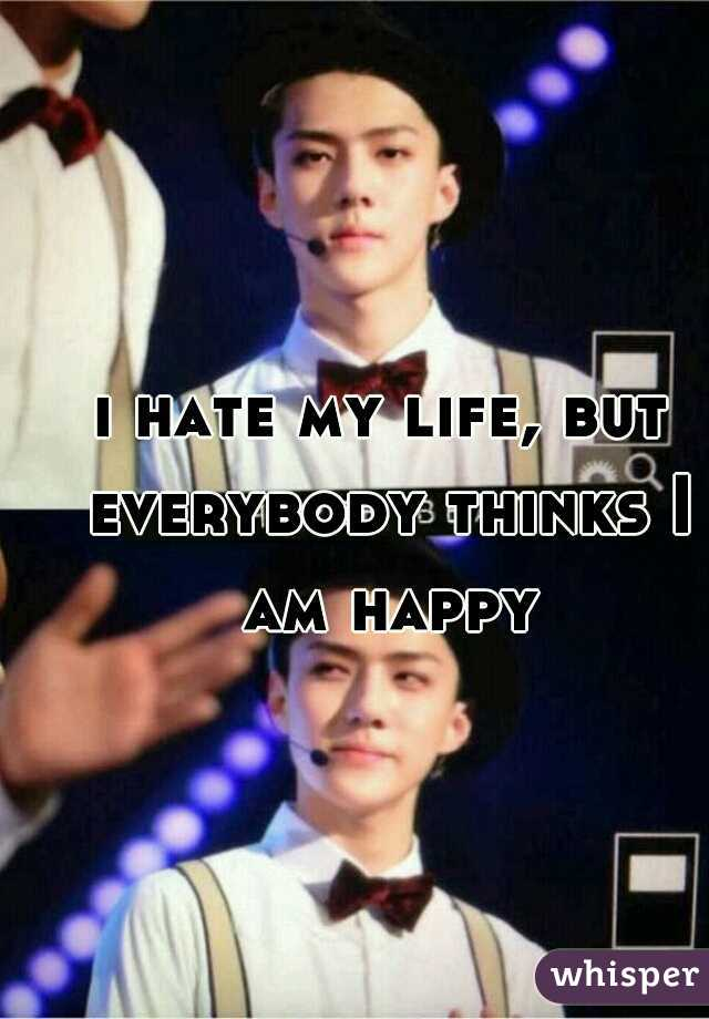 i hate my life, but everybody thinks I am happy