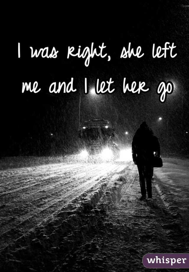 I was right, she left me and I let her go