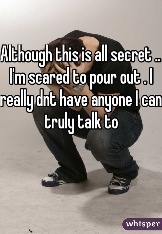 Although this is all secret .. I'm scared to pour out . I really dnt have anyone I can truly talk to