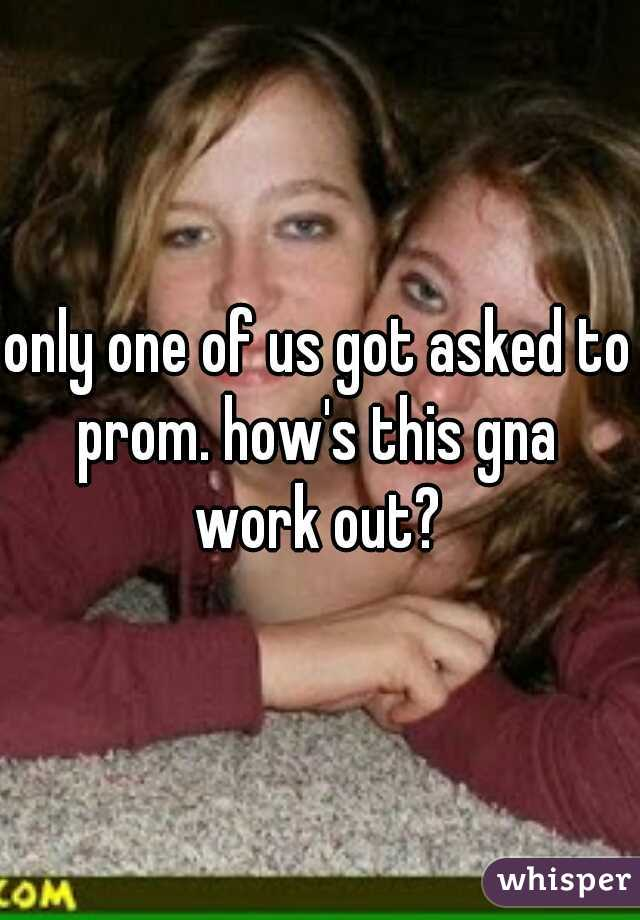only one of us got asked to prom. how's this gna  work out?