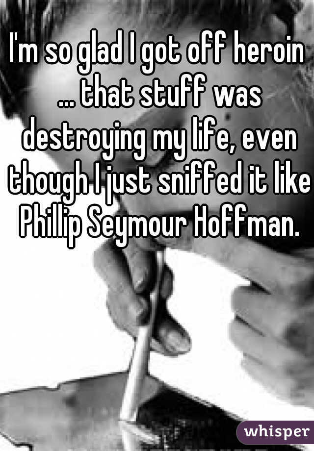 I'm so glad I got off heroin ... that stuff was destroying my life, even though I just sniffed it like Phillip Seymour Hoffman.