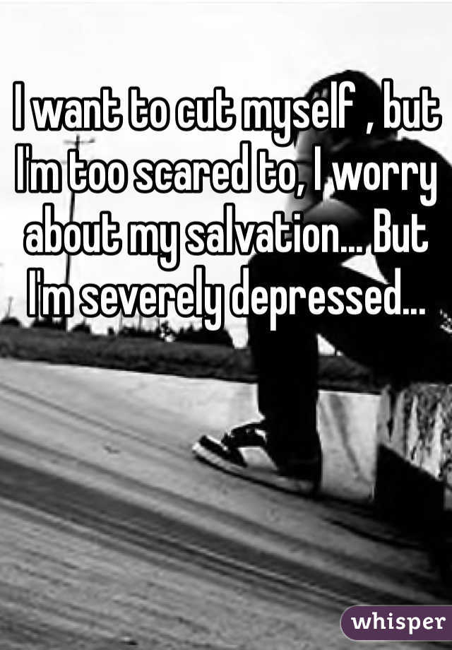 I want to cut myself , but I'm too scared to, I worry about my salvation... But I'm severely depressed...