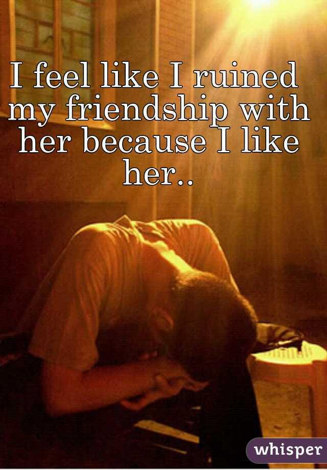 I feel like I ruined my friendship with her because I like her..