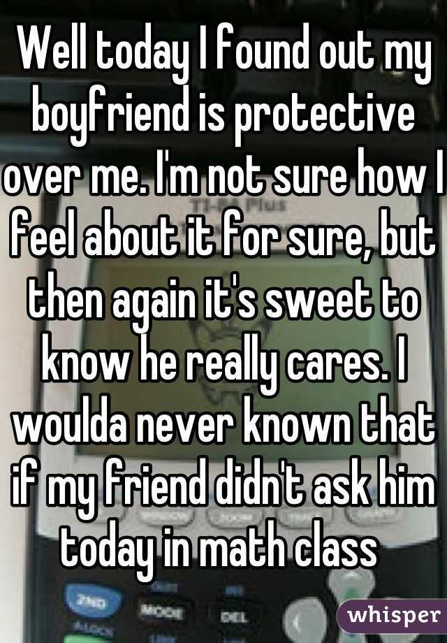 Well today I found out my boyfriend is protective over me. I'm not sure how I feel about it for sure, but then again it's sweet to know he really cares. I woulda never known that if my friend didn't ask him today in math class