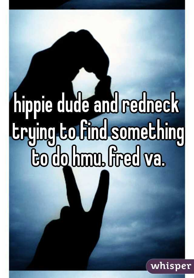 hippie dude and redneck trying to find something to do hmu. fred va.