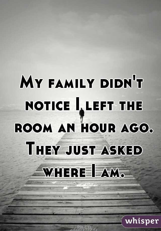 My family didn't notice I left the room an hour ago. They just asked where I am.