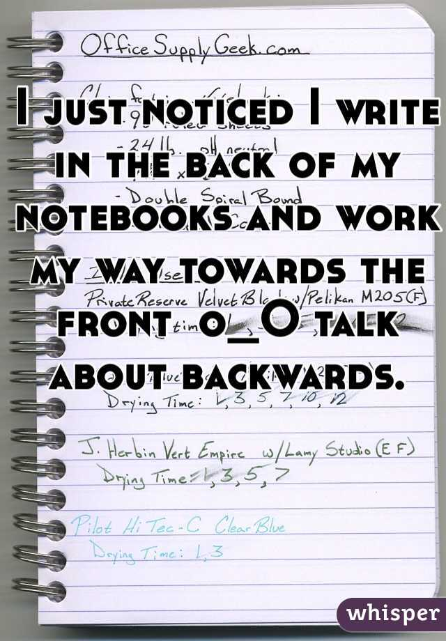 I just noticed I write in the back of my notebooks and work my way towards the front  o_O talk about backwards.