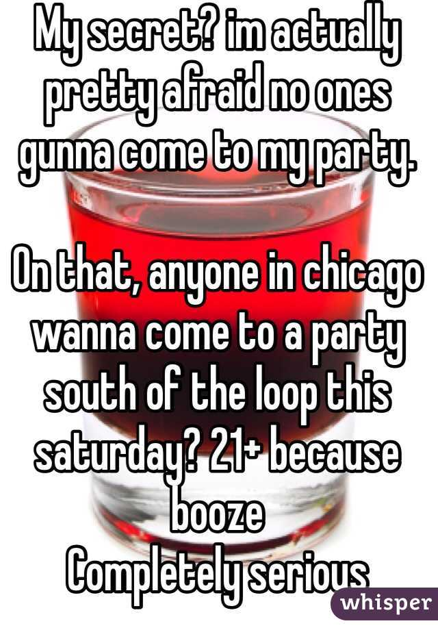 My secret? im actually pretty afraid no ones gunna come to my party.   On that, anyone in chicago wanna come to a party south of the loop this saturday? 21+ because booze Completely serious