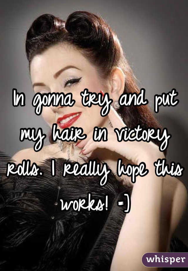 In gonna try and put my hair in victory rolls. I really hope this works! =]