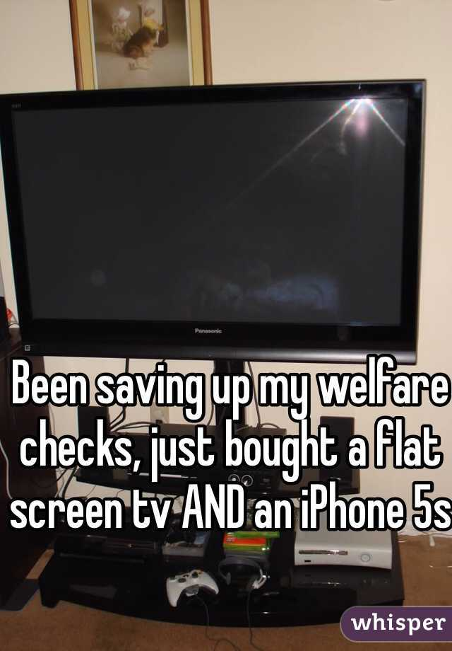 Been saving up my welfare checks, just bought a flat screen tv AND an iPhone 5s