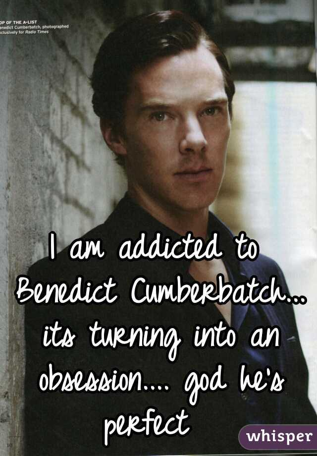 I am addicted to Benedict Cumberbatch... its turning into an obsession.... god he's perfect
