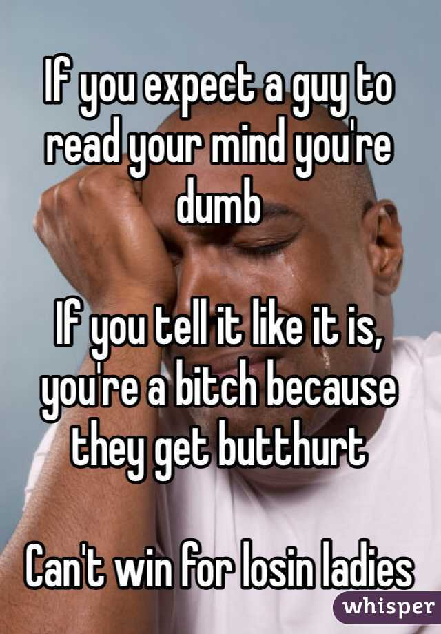 If you expect a guy to read your mind you're dumb  If you tell it like it is, you're a bitch because they get butthurt  Can't win for losin ladies