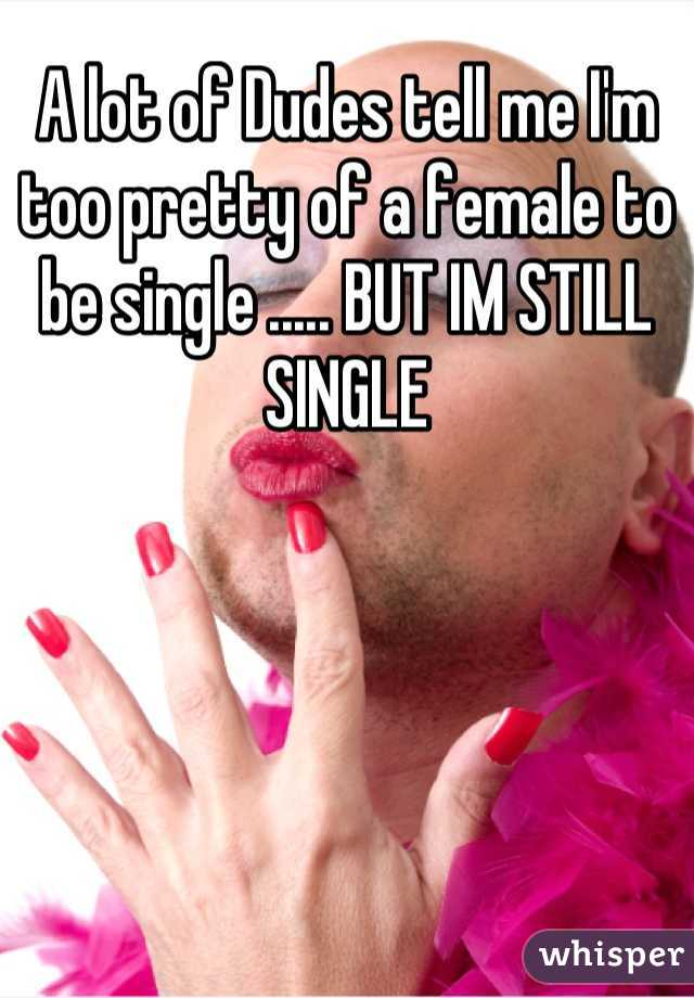 A lot of Dudes tell me I'm too pretty of a female to be single ..... BUT IM STILL SINGLE