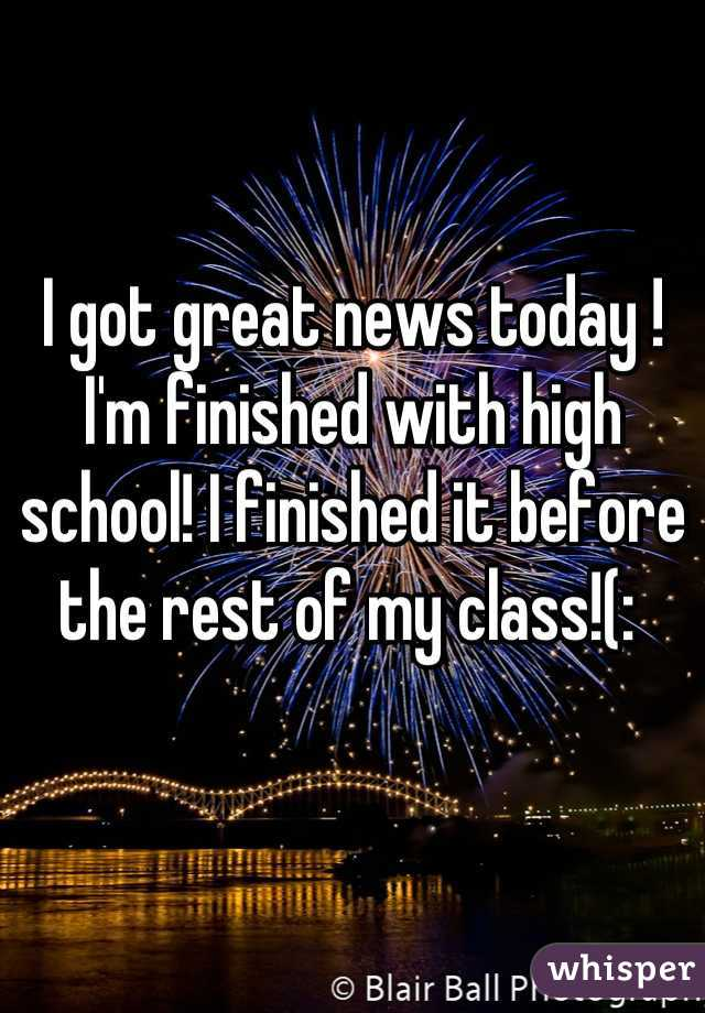 I got great news today ! I'm finished with high school! I finished it before the rest of my class!(: