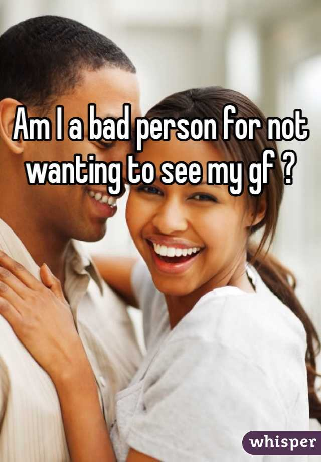 Am I a bad person for not wanting to see my gf ?