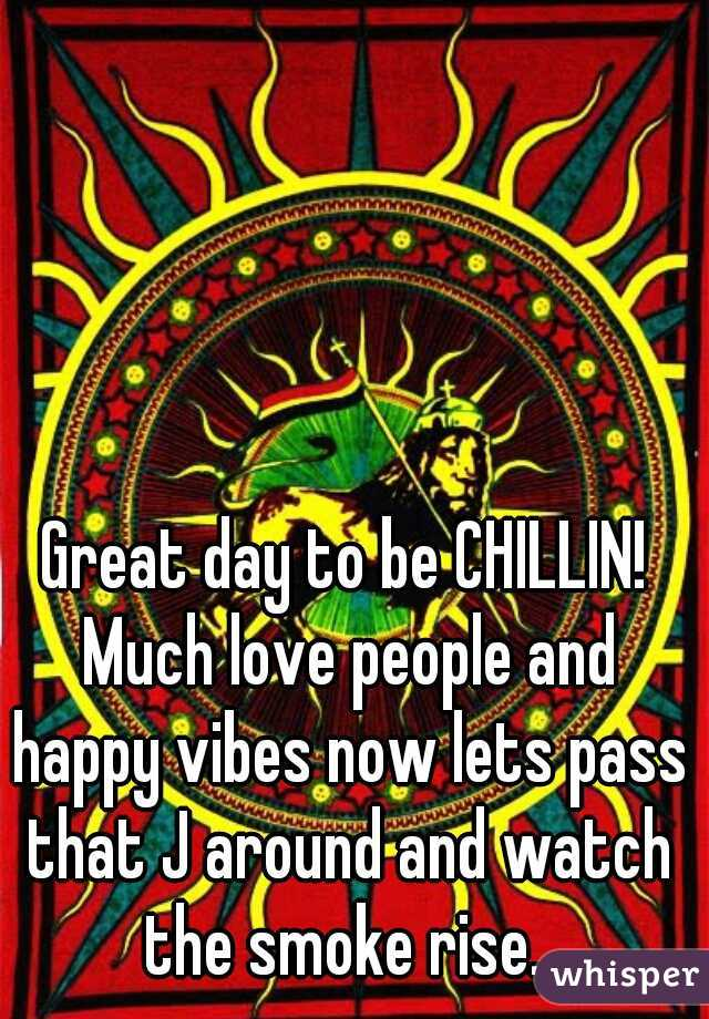 Great day to be CHILLIN! Much love people and happy vibes now lets pass that J around and watch the smoke rise.
