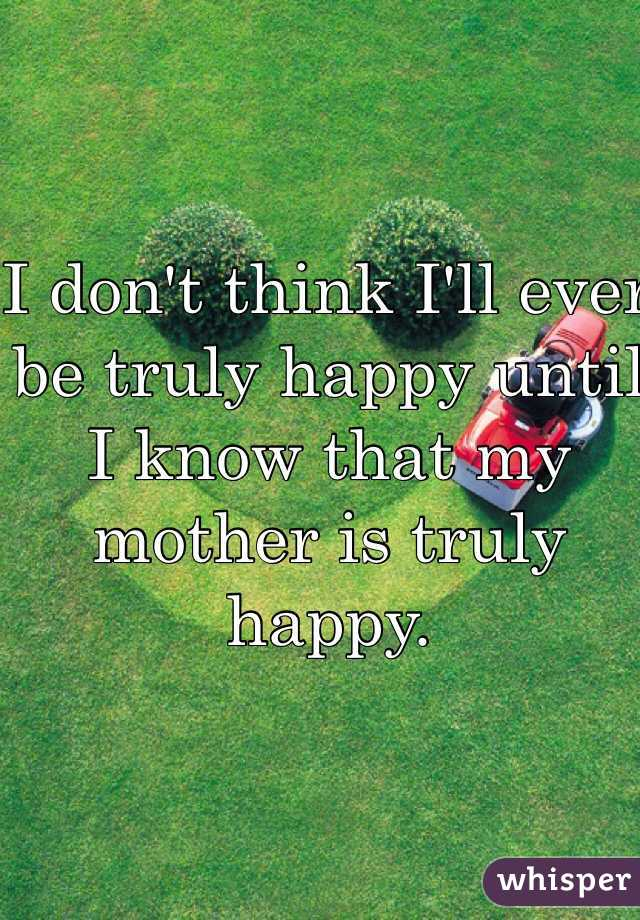 I don't think I'll ever be truly happy until I know that my mother is truly happy.