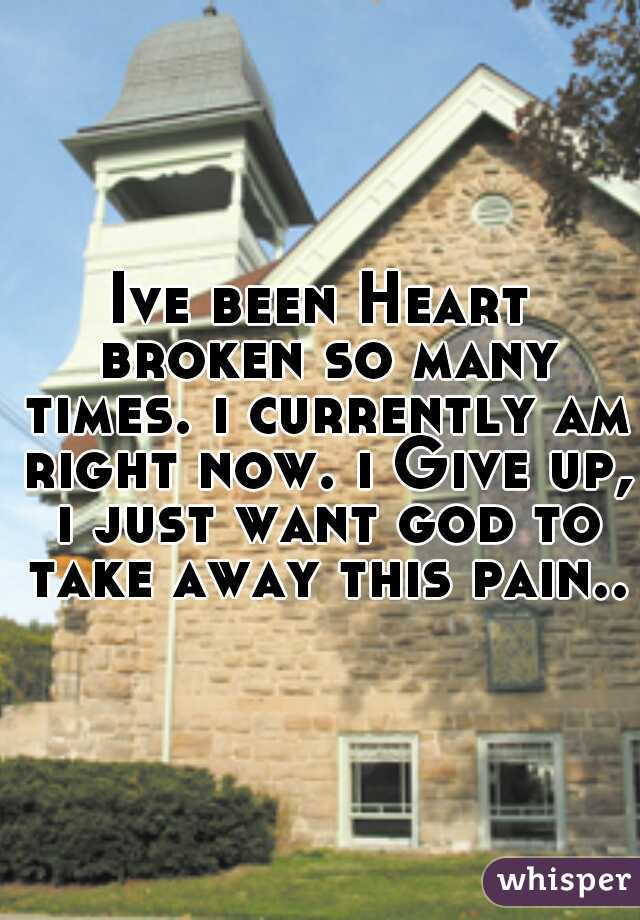 Ive been Heart broken so many times. i currently am right now. i Give up, i just want god to take away this pain...