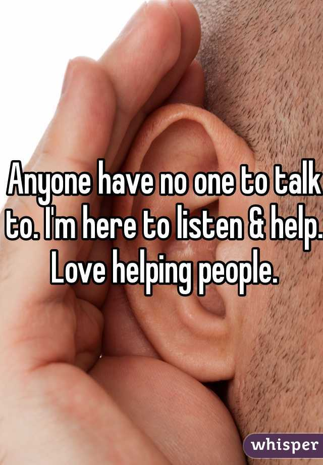 Anyone have no one to talk to. I'm here to listen & help. Love helping people.