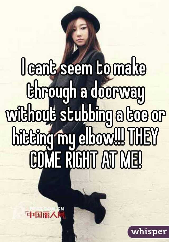 I cant seem to make through a doorway without stubbing a toe or hitting my elbow!!! THEY COME RIGHT AT ME!