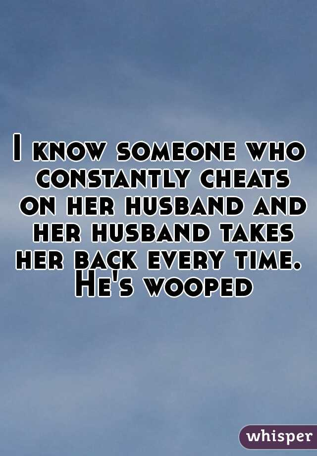 I know someone who constantly cheats on her husband and her husband takes her back every time.  He's wooped