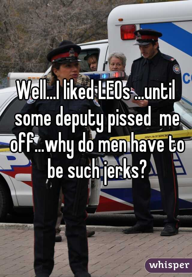 Well...I liked LEOs ...until some deputy pissed  me off...why do men have to be such jerks?
