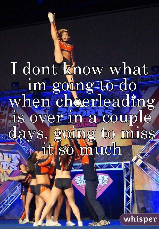 I dont know what im going to do when cheerleading is over in a couple days. going to miss it so much