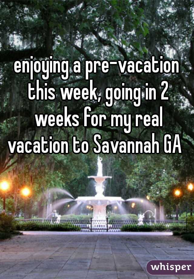 enjoying a pre-vacation this week, going in 2 weeks for my real vacation to Savannah GA